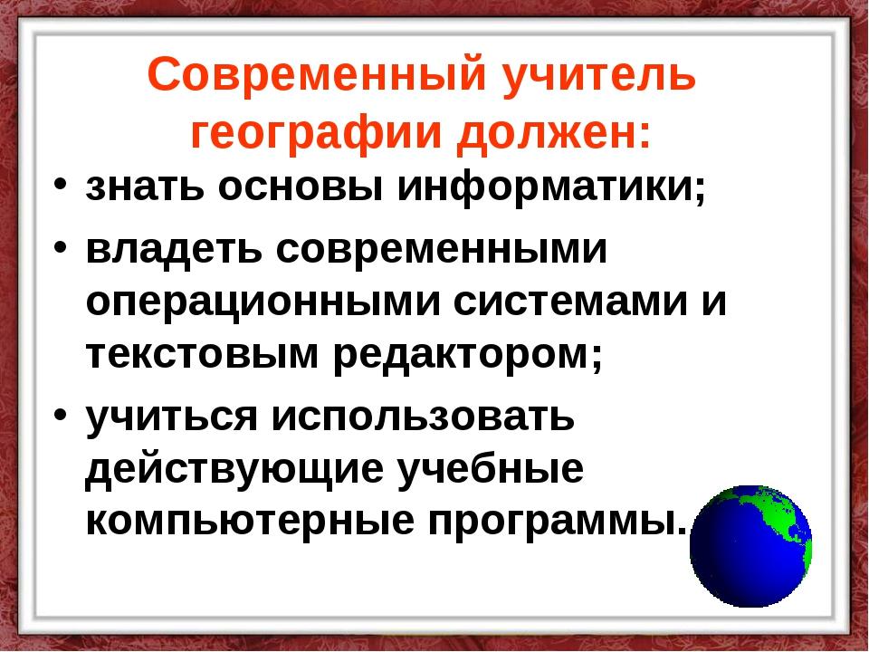 Современный учитель географии должен: знать основы информатики; владеть совре...