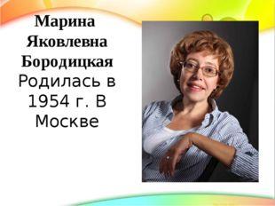 Марина Яковлевна Бородицкая Родилась в 1954 г. В Москве