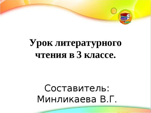 Урок литературного чтения в 3 классе. Составитель: Минликаева В.Г.