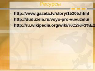 Ресурсы http://www.gazeta.lv/story/15205.html http://duduzela.ru/vsyo-pro-vuv