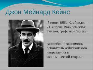 Джон Мейнард Кейнс 5 июня 1883, Кембридж – 21 апреля 1946 поместье Тилтон, г