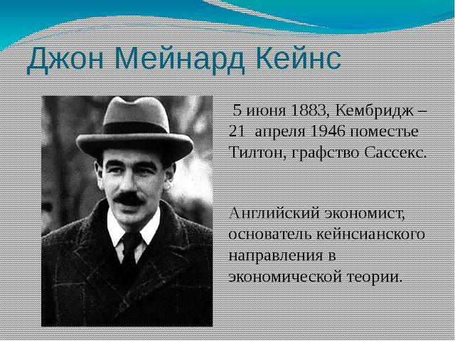 Джон Мейнард Кейнс 5 июня 1883, Кембридж – 21 апреля 1946 поместье Тилтон, г...