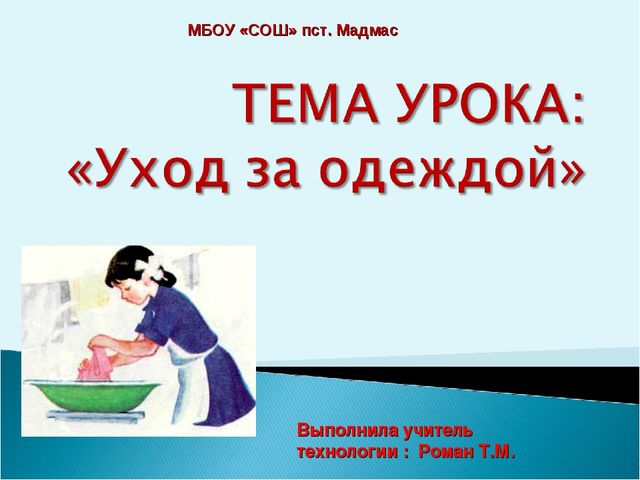 Выполнила учитель технологии : Роман Т.М. МБОУ «СОШ» пст. Мадмас