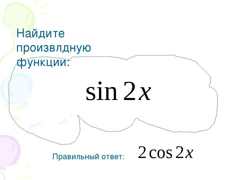 Найдите произвлдную функции: Правильный ответ: