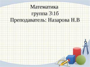 Математика группа 3\1б Преподаватель: Назарова Н.В