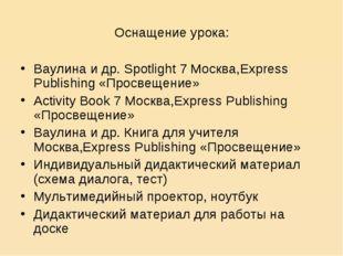 Оснащение урока: Ваулина и др. Spotlight 7 Москва,Express Publishing «Просвещ