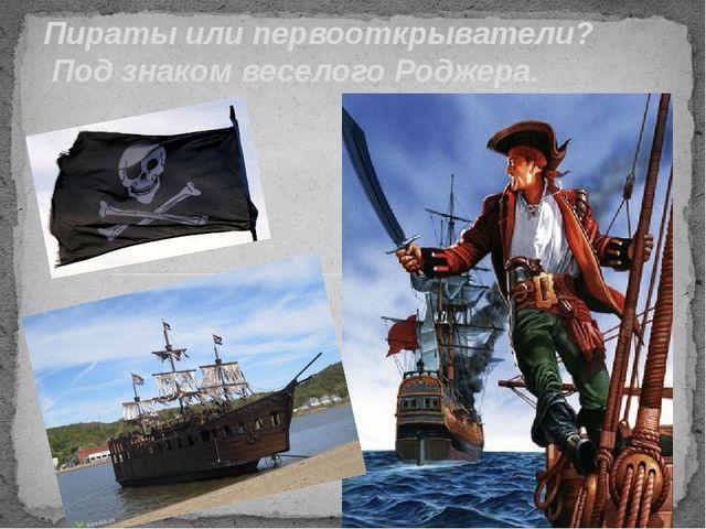 Пираты или первооткрыватели? Под знаком веселого Роджера.