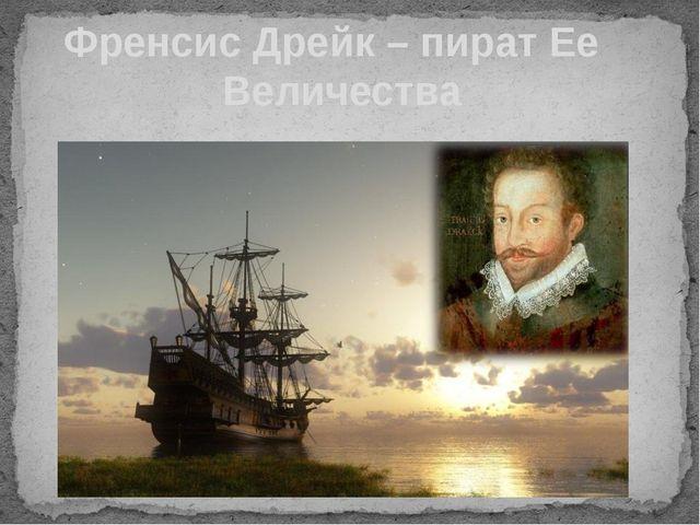 Френсис Дрейк – пират Ее Величества