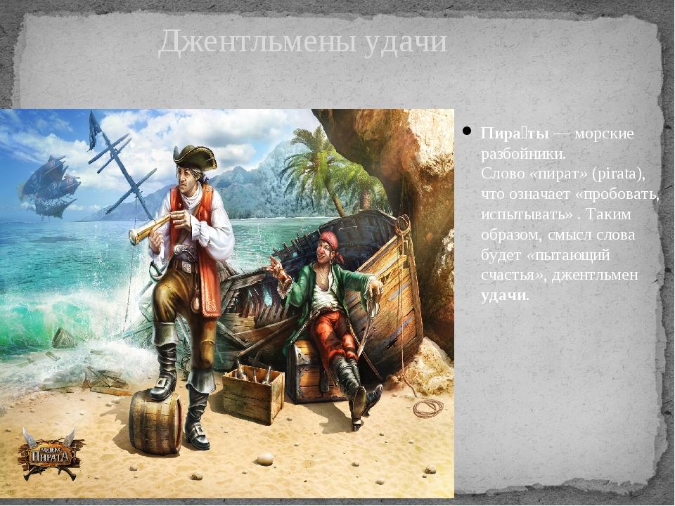 Пира́ты— морские разбойники. Слово«пират»(pirata), что означает «пробовать...