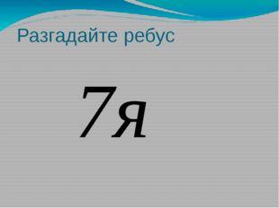 Разгадайте ребус 7я