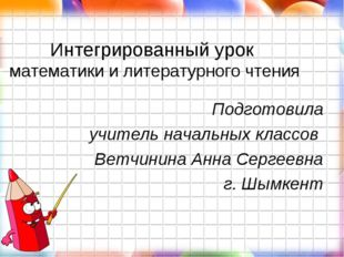 Интегрированный урок математики и литературного чтения Подготовила учитель на