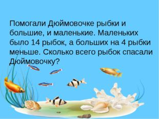 Помогали Дюймовочке рыбки и большие, и маленькие. Маленьких было 14 рыбок, а
