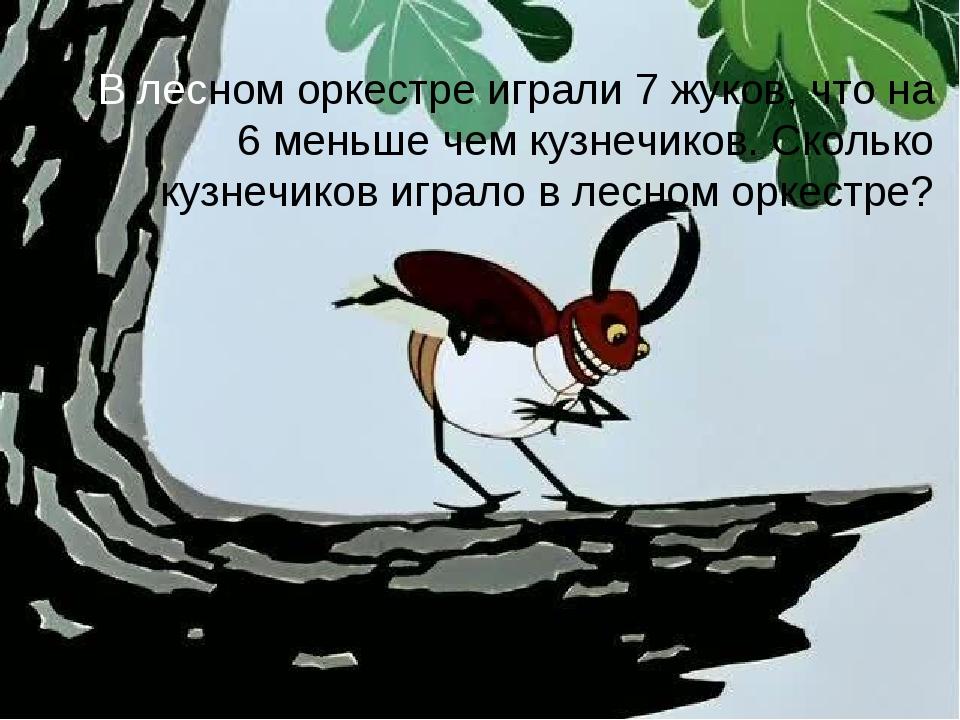 В лесном оркестре играли 7 жуков, что на 6 меньше чем кузнечиков. Сколько куз...
