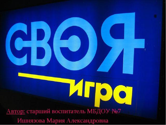 Автор: старший воспитатель МБДОУ №7 Ишнязова Мария Александровна