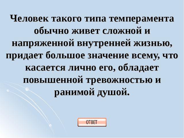 Человек такого типа темперамента обычно живет сложной и напряженной внутренне...