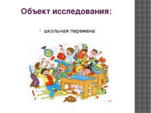 Объект исследования: школьная перемена
