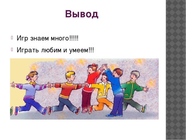 Вывод Игр знаем много!!!!! Играть любим и умеем!!!