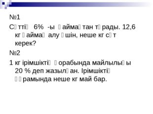 №1 Сүттің 6% -ы қаймақтан тұрады. 12,6 кг қаймақ алу үшін, неше кг сүт керек?