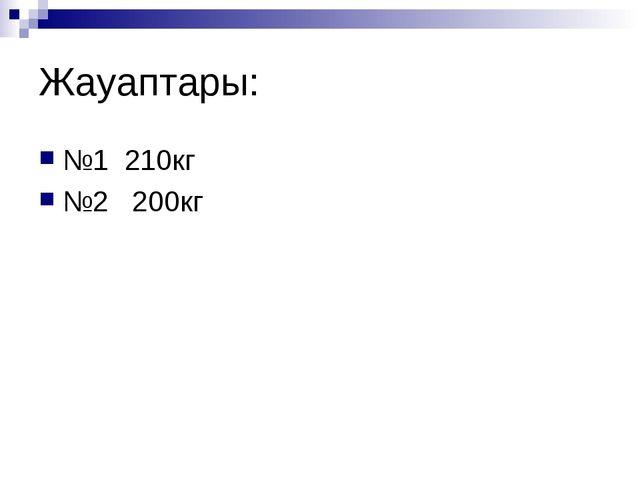 Жауаптары: №1 210кг №2 200кг
