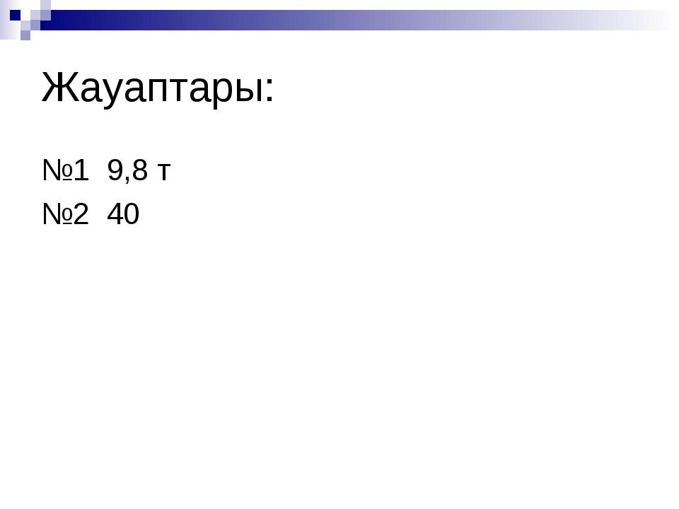 Жауаптары: №1 9,8 т №2 40