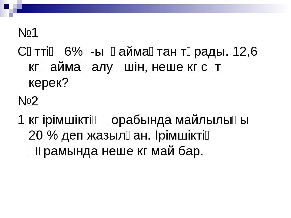 №1 Сүттің 6% -ы қаймақтан тұрады. 12,6 кг қаймақ алу үшін, неше кг сүт керек?...