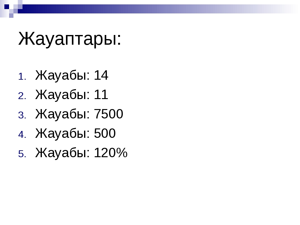 Жауаптары: Жауабы: 14 Жауабы: 11 Жауабы: 7500 Жауабы: 500 Жауабы: 120%