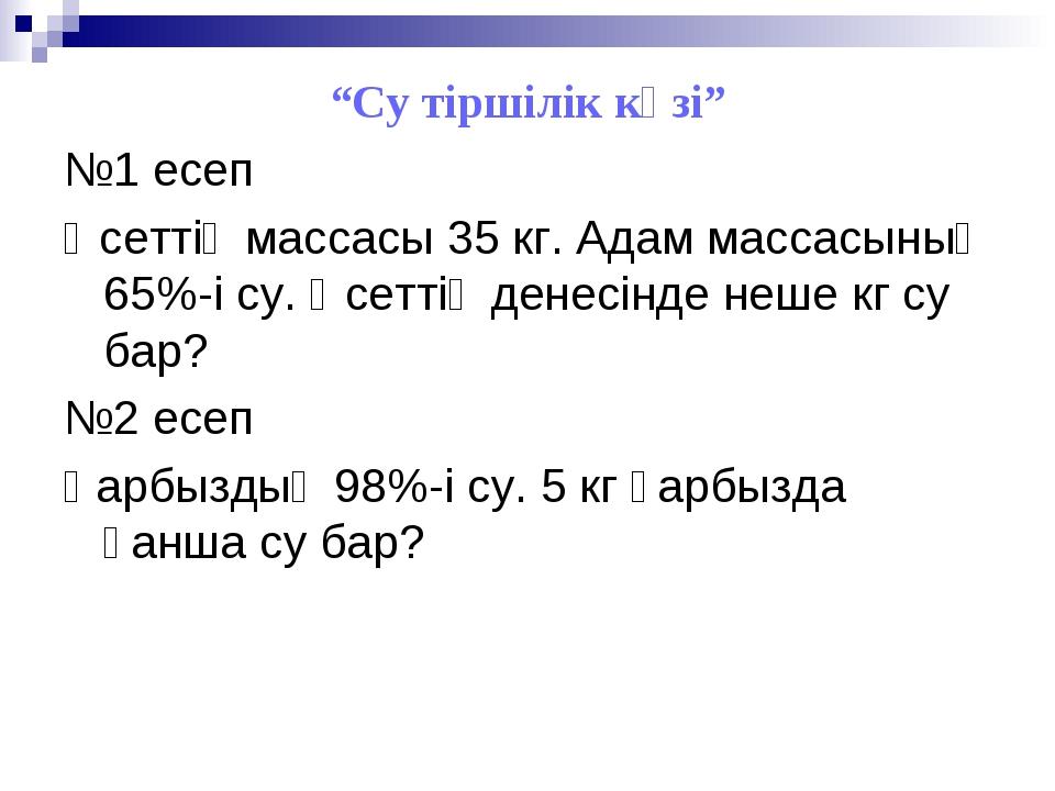 """""""Су тіршілік көзі"""" №1 есеп Әсеттің массасы 35 кг. Адам массасының 65%-і су. Ә..."""