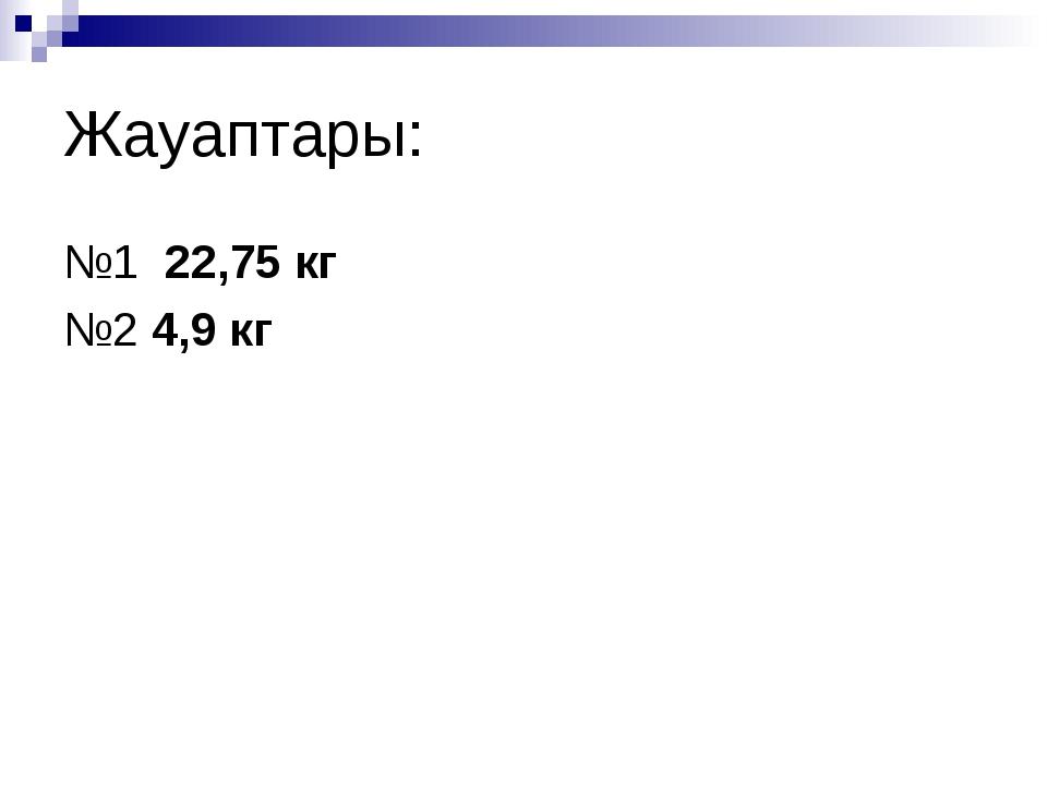 Жауаптары: №1 22,75 кг №2 4,9 кг