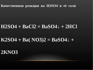 Качественная реакция на H2SO4 и её соли H2SO4 + BaCl2 = BaSO4↓ + 2HCl K2SO4 +
