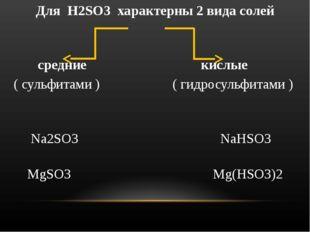 Для H2SO3 характерны 2 вида солей средние кислые ( сульфитами ) ( гидросульфи