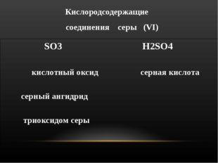 Кислородсодержащие соединения серы (VΙ) SO3 H2SO4 кислотный оксид серная кисл