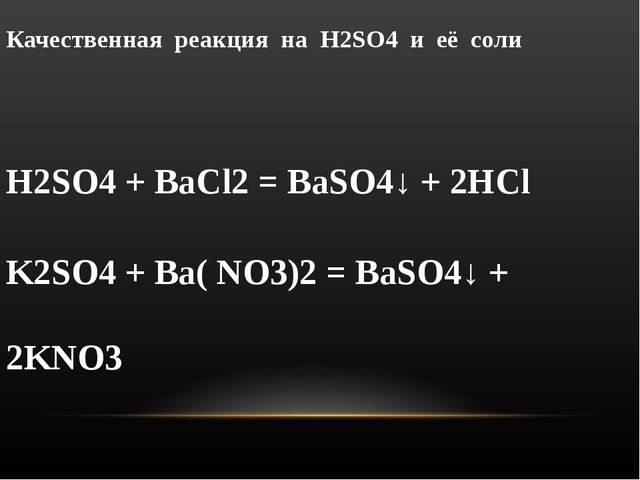 Качественная реакция на H2SO4 и её соли H2SO4 + BaCl2 = BaSO4↓ + 2HCl K2SO4 +...