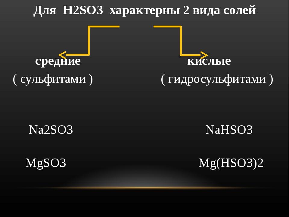 Для H2SO3 характерны 2 вида солей средние кислые ( сульфитами ) ( гидросульфи...