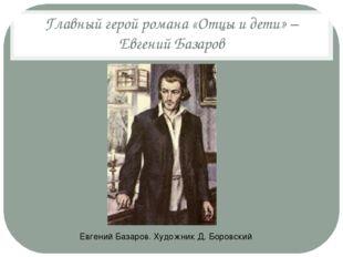 Главный герой романа «Отцы и дети» – Евгений Базаров Евгений Базаров. Художни