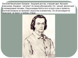 Евгений Васильевич Базаров - будущий доктор, старший друг Аркадия Кирсанова.