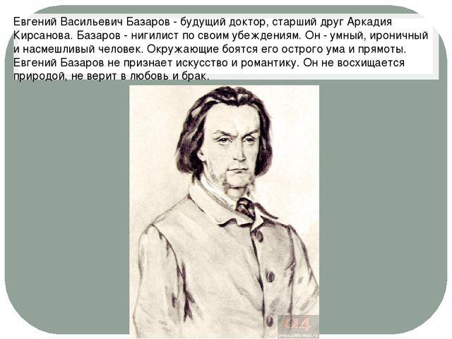 Евгений Васильевич Базаров - будущий доктор, старший друг Аркадия Кирсанова....