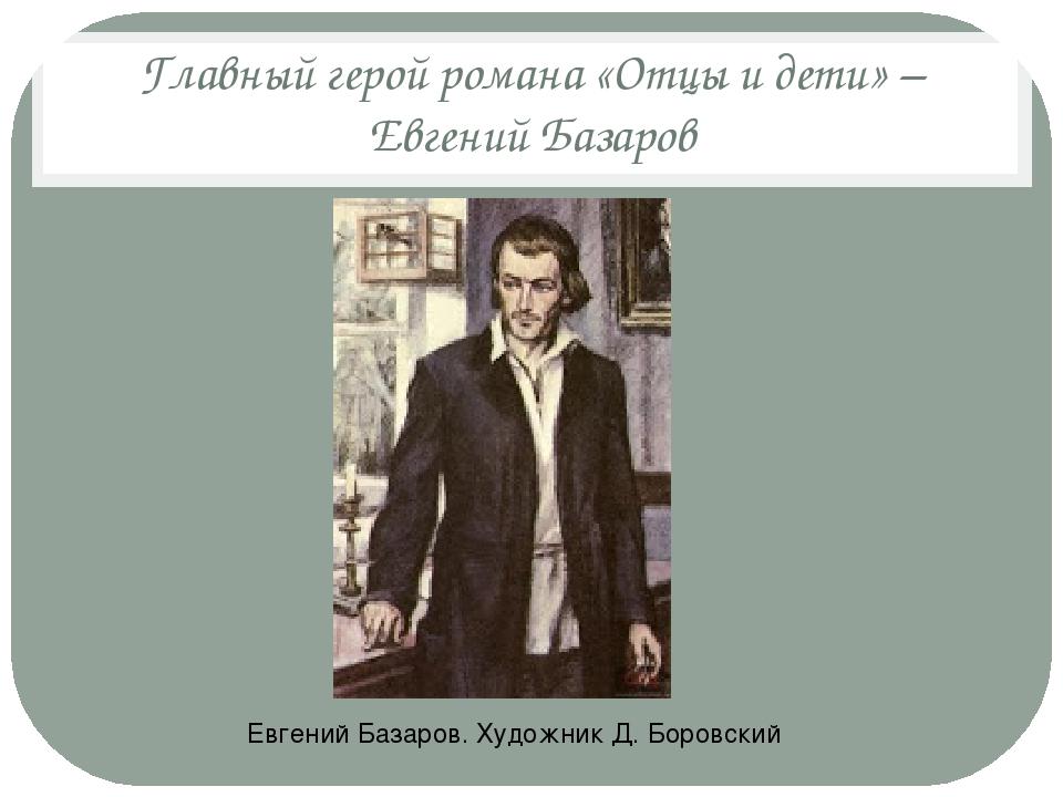 Главный герой романа «Отцы и дети» – Евгений Базаров Евгений Базаров. Художни...