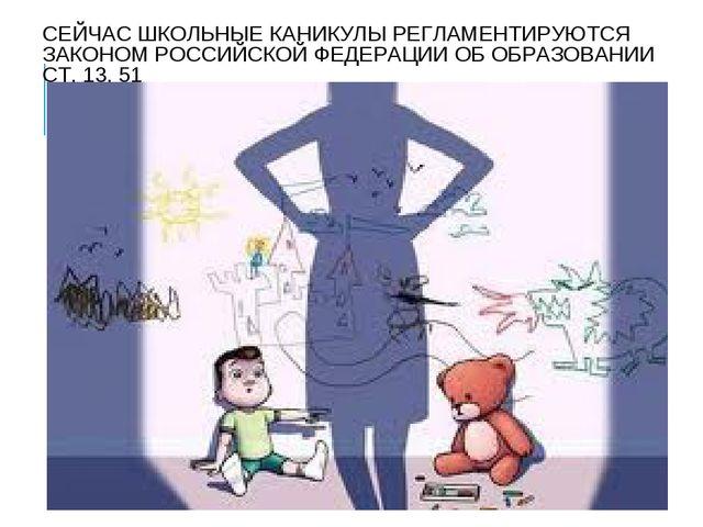 СЕЙЧАС ШКОЛЬНЫЕ КАНИКУЛЫ РЕГЛАМЕНТИРУЮТСЯ ЗАКОНОМ РОССИЙСКОЙ ФЕДЕРАЦИИ ОБ ОБР...