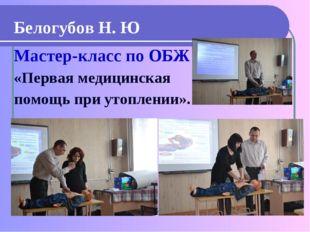 Белогубов Н. Ю Мастер-класс по ОБЖ «Первая медицинская помощь при утоплении».