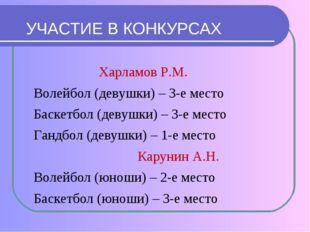 УЧАСТИЕ В КОНКУРСАХ Харламов Р.М. Волейбол (девушки) – 3-е место Баскетбол (д