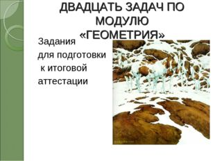 ДВАДЦАТЬ ЗАДАЧ ПО МОДУЛЮ «ГЕОМЕТРИЯ» Задания для подготовки к итоговой аттест