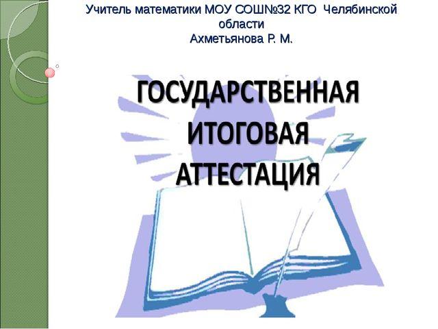 Учитель математики МОУ СОШ№32 КГО Челябинской области Ахметьянова Р. М. .