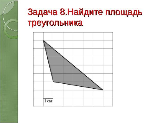 Задача 8.Найдите площадь треугольника