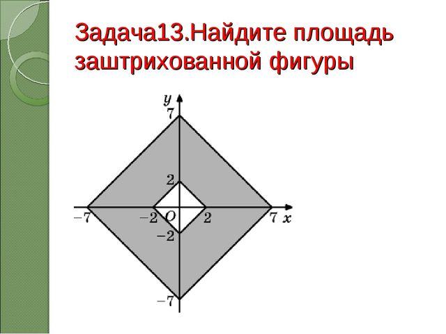Задача13.Найдите площадь заштрихованной фигуры