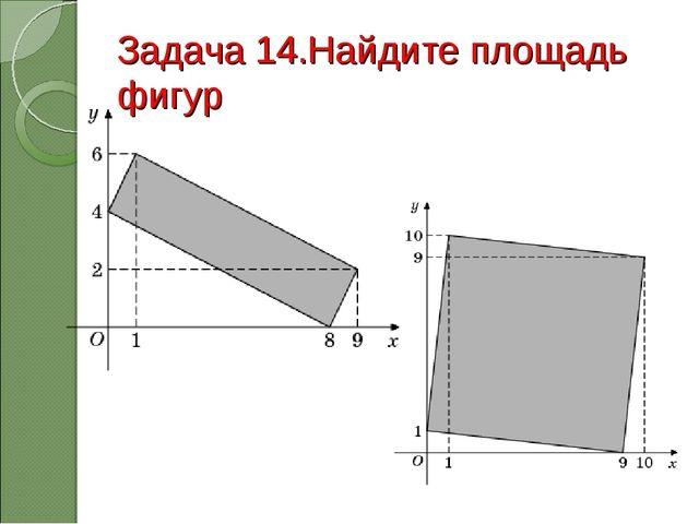 Задача 14.Найдите площадь фигур