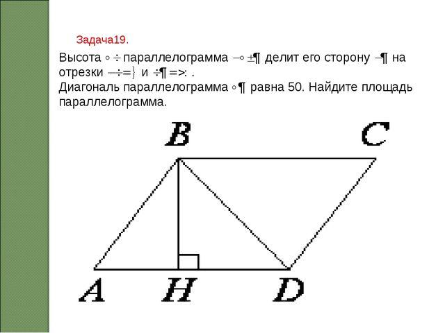Задача19. ВысотаBHпараллелограммаABCDделит его сторонуADна отрезкиAH=8...