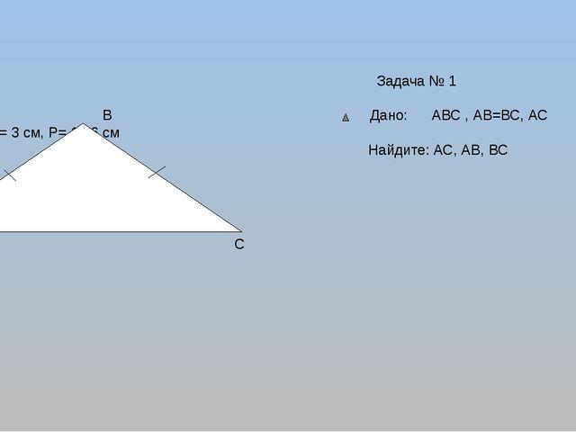 Задача № 1 В Дано: АВС , АВ=ВС, АС ―АВ= 3 см, Р= 15,6 см Найдите: АС, АВ, ВС...