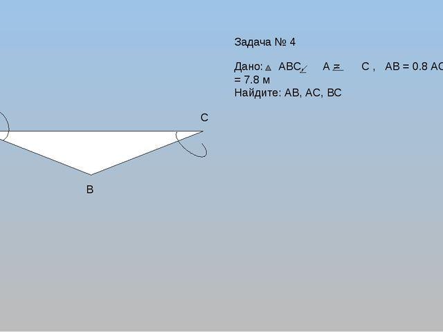 А С В Дано: АВС, А = С , АВ = 0.8 АС, Р = 7.8 м Найдите: АВ, АС, ВС Задача № 4