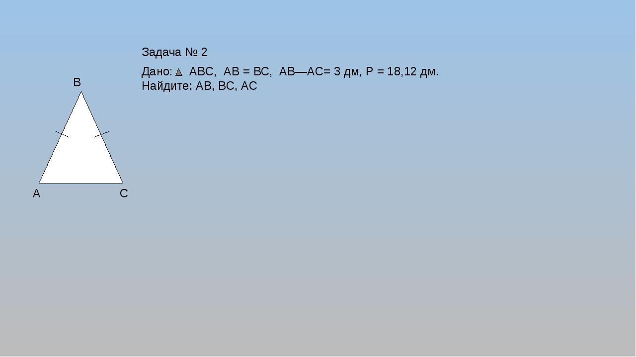 А В С Дано: АВС, АВ = ВС, АВ―АС= 3 дм, Р = 18,12 дм. Найдите: АВ, ВС, АС Зад...