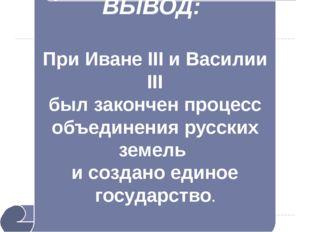 ВЫВОД: При Иване III и Василии III был закончен процесс объединения русских з